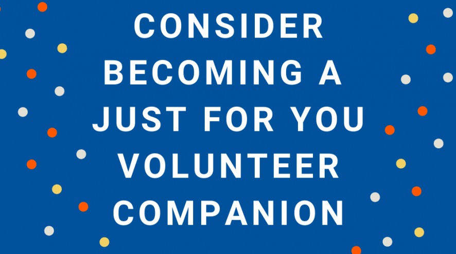 Consider becoming a Just For You Volunteer Companion