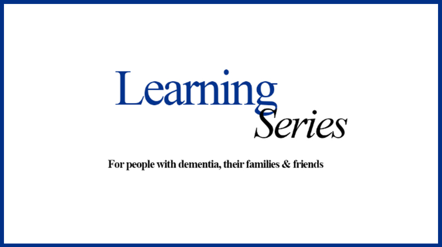 Learning Series. For people living with dementia, their families & friends.
