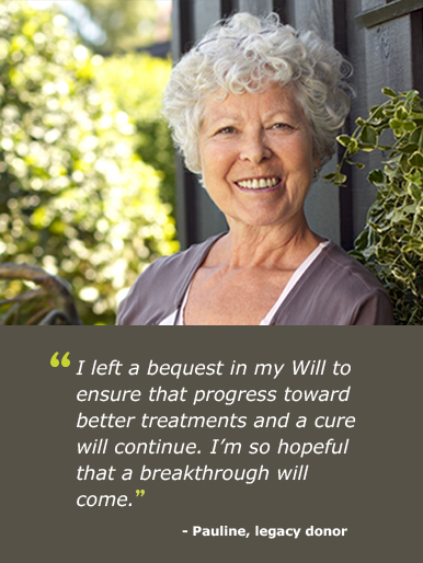 """I left a bequest in my Will to ensure that progress toward better treatments and a cure will continue. I'm so hopeful that a breakthrough will come."""